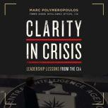Clarity in Crisis Leadership Lessons from the CIA, Marc E. Polymeropoulos