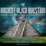 The Ancient Alien Question A New Inquiry Into the Existence, Evidence, and Influence of Ancient Visitors, Philip Coppens