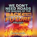 We Don't Need Roads The Making of the Back to the Future Trilogy, Caseen Gaines