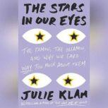 The Stars in Our Eyes The Famous, the Infamous, and Why We Care Way Too Much About Them, Julie Klam