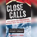 Close Calls How Eleven US Presidents Escaped from the Brink of Death, Michael P. Spradlin