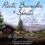 Roots, Branches & Spirits The Folkways & Witchery of Appalachia, H. Byron Ballard