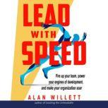 Lead with Speed Fire Up Your Team, Power Your Engines of Development, and Make Your Organization Soar, Alan Willett