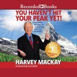 You Haven't Hit Your Peak Yet Uncommon Wisdom for Unleashing Your Full Potential, Harvey Mackay