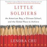 Little Soldiers An American Boy, a Chinese School, and the Global Race to Achieve, Lenora Chu