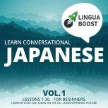 Learn Conversational Japanese Vol. 1 Lessons 1-30. For beginners. Learn in your car. Learn on the go. Learn wherever you are., LinguaBoost