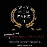 Why Men Fake It The Totally Unexpected Truth About Men and Sex, M.D. Morgentaler