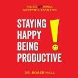 Staying Happy, Being Productive The Big 10 Things Successful People Do, Dr. Roger Hall