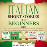 Italian Short Stories for Beginners – 5 in 1: Over 500 Dialogues & Short Stories to Learn Italian in your Car. Have Fun and Grow your Vocabulary with Crazy Effective Language Learning Lessons, Learn Like A Native