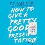 How to Give a Pretty Good Presentation A Speaking Survival Guide for the Rest of Us, T. J. Walker