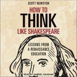 How to Think like Shakespeare Lessons from a Renaissance Education, Scott Newstok