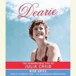 Dearie The Remarkable Life of Julia Child, Bob Spitz