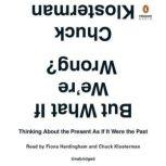 But What If We're Wrong? Thinking About the Present As If It Were the Past, Chuck Klosterman