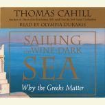 Sailing the Wine-Dark Sea Why the Greeks Matter, Thomas Cahill
