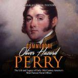 Oliver Hazard Perry: The Life and Legacy of the Commodore Who Became the War of 1812's Most Famous Naval Officer, Charles River Editors