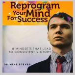 Reprogram Your Mind For Success Mindsets That Lead To Consistent Victory, Dr. Mike Steves