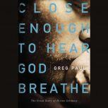 Close Enough to Hear God Breathe The Great Story of Divine Intimacy, Greg Paul