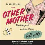 Confessions of the Other Mother Nonbiological Lesbian Moms Tell All!, Harlyn Aizley