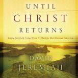 Until Christ Returns Living Faithfully Today While We Wait for Our Glorious Tomorrow, Dr.  David Jeremiah