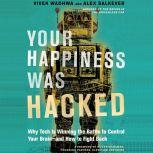 Your Happiness Was Hacked Why Tech Is Winning the Battle to Control Your Brain--and How to Fight Back, Vivek Wadhwa
