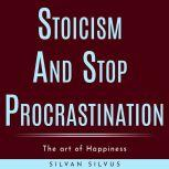 Stoicism and Stop procrastinating: The art of Happiness, Silvan Silvus