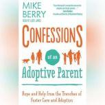 Confessions of an Adoptive Parent Hope and Help from the Trenches of Foster Care and Adoption, Mike Berry