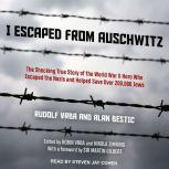 I Escaped from Auschwitz The Shocking True Story of the World War II Hero Who Escaped the Nazis and Helped Save Over 200,000 Jews, Alan Bestic