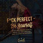 Fuck perfect - be yourself!: A kick-ass woman's guide to follow her own voice and make an impact in this world., Camilla Kristiansen