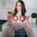 Body Love Live in Balance, Weigh What You Want, and Free Yourself from Food Drama Forever, Kelly LeVeque