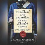 The Trial and Execution of the Traitor George Washington, Charles Rosenberg