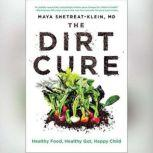 The Dirt Cure Growing Healthy Kids with Food Straight from Soil, Maya Shetreat-Klein, MD