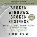 Broken Windows, Broken Business The Revolutionary Broken Windows Theory: How the Smallest Remedies Reap the Biggest Rewards, Michael Levine