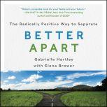 Better Apart The Radically Positive Way to Separate, Gabrielle Hartley
