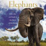 Elephants Birth, Life, and Death in the World of the Giants, Hannah Mumby