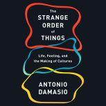 The Strange Order of Things Life, Feeling, and the Making of Cultures, Antonio Damasio