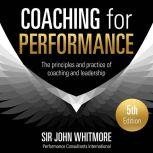 Coaching for Performance, 5th Edition The Principles and Practice of Coaching and Leadership, Sir John Whitmore