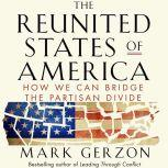The Reunited States of America How We Can Bridge the Partisan Divide, Mark Gerzon