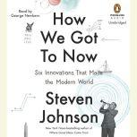 How We Got to Now Six Innovations That Made the Modern World, Steven Johnson