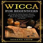 Wicca For Beginners A Guide To Safely Practice Rituals, Magic & Witchcraft While Learning About The True Wiccan History and Beliefs