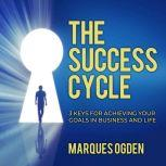 The Success Cycle 3 Keys for Achieving Your Goals in Business and Life, Marques Ogden