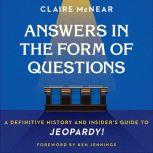 Answers in the Form of Questions A Definitive History and Insider's Guide to Jeopardy!, Claire McNear