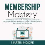 Membership Mastery The Complete Guide on Membership Sites, Discover All the Insights and Best Strategies on How to Create a Successful and Profitable Membership Site, Martin Moore