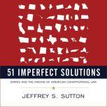 51 Imperfect Solutions States and the Making of American Constitutional Law, Jeffrey S. Sutton