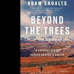 Beyond the Trees A Journey Alone Across Canada's Arctic, Adam Shoalts