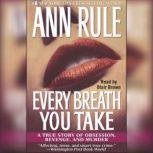 Every Breath You Take A True Story of Obsession, Revenge, and Murder, Ann Rule
