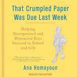 That Crumpled Paper Was Due Last Week Helping Disorganized and Distracted Boys Succeed in School and Life, Ana Homayoun