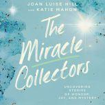 The Miracle Collectors Uncovering Stories of Wonder, Joy, and Mystery, Joan Luise Hill
