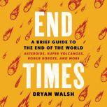 End Times A Brief Guide to the End of the World, Bryan Walsh