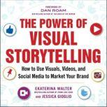 The Power of Visual Storytelling: How to Use Visuals, Videos, and Social Media to Market Your Brand How to Use Visuals, Videos, and Social Media to Market Your Brand, Jessica Gioglio