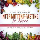 Intermittent Fasting for Women Lose Weight, Balance Your Hormones, and Boost Anti-Aging With the Power of Autophagy - 16/8, One Meal a Day, 5:2 Diet and More! (Ketogenic Diet & Weight Loss Hacks), Kate Sinclair